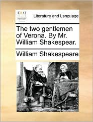 The two gentlemen of Verona. By Mr. William Shakespear. - William Shakespeare