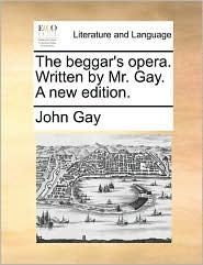 The beggar's opera. Written by Mr. Gay. A new edition. - John Gay