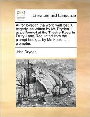 All for love; or, the world well lost. A tragedy, as written by Mr. Dryden. ... as performed at the Theatre-Royal in Drury-Lane. Regulated from the prompt-book, ... by Mr. Hopkins, prompter. - John Dryden