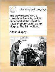 The way to keep him, a comedy in five acts, as it is performed at the Theatre-Royal in Drury-Lane. By Mr. Murphy. The fifth edition. - Arthur Murphy