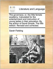 The governess; or, the little female academy. Calculated for the entertainment and instruction of young ladies in their education. By the author of David Simple. The fifth edition. Revised and corrected. - Sarah Fielding