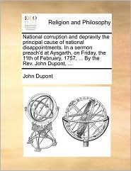 National corruption and depravity the principal cause of national disappointments. In a sermon preach'd at Aysgarth, on Friday, the 11th of February, 1757, ... By the Rev. John Dupont, ... - John Dupont