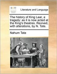 The history of King Lear, a tragedy: as it is now acted at the King's theatres. Revived, with alterations, by N. Tate. - Nahum Tate
