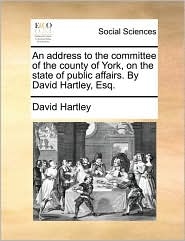 An address to the committee of the county of York, on the state of public affairs. By David Hartley, Esq. - David Hartley