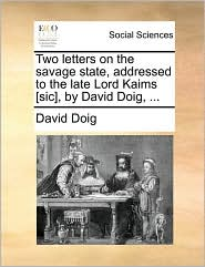 Two letters on the savage state, addressed to the late Lord Kaims [sic], by David Doig, ...