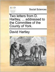 Two letters from D. Hartley, ... addressed to the Committee of the County of York. - David Hartley
