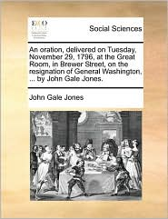 An oration, delivered on Tuesday, November 29, 1796, at the Great Room, in Brewer Street, on the resignation of General Washington, ... by John Gale Jones. - John Gale Jones