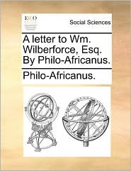 A letter to Wm. Wilberforce, Esq. By Philo-Africanus. - Philo-Africanus.