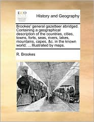Brookes' general gazetteer abridged. Containing a geographical description of the countries, cities, towns, forts, seas, rivers, lakes, mountains, capes, & c. in the known world; . Illustrated by maps. - R. Brookes