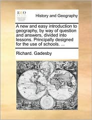 A new and easy introduction to geography, by way of question and answers, divided into lessons. Principally designed for the use of schools. ... - Richard. Gadesby