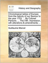 Chronological tables of Europe; from the nativity of our Saviour to the year 1703. . By Colonel Parsons. . The VIth. impression, wth alterations & amendments; . - Guillaume Marcel