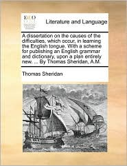 A dissertation on the causes of the difficulties, which occur, in learning the English tongue. With a scheme for publishing an English grammar and dictionary, upon a plan entirely new. . By Thomas Sheridan, A.M.