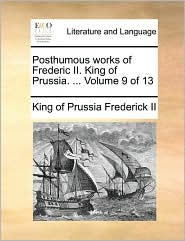 Posthumous Works of Frederic II. King of Prussia. ... Volume 9 of 13