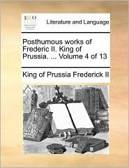 Posthumous Works of Frederic II. King of Prussia. ... Volume 4 of 13