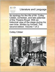 An apology for the life of Mr. Colley Cibber, comedian, and late patentee of the Theatre-Royal. With an historical view of the stage during his own time. Written by himself. The second edition. Volume 1 of 2 - Colley Cibber