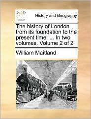 The History of London from Its Foundation to the Present Time: In Two Volumes. Volume 2 of 2