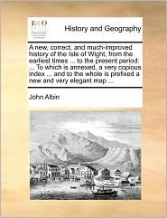 A new, correct, and much-improved history of the Isle of Wight, from the earliest times ... to the present period: ... To which is annexed, a very copious index ... and to the whole is prefixed a new and very elegant map ... - John Albin