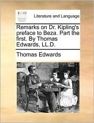 Remarks on Dr. Kipling's preface to Beza. Part the first. By Thomas Edwards, LL.D. - Thomas Edwards