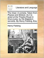 The miser. A comedy. Taken from Plautus and Moliere. As it is acted at the Theatre-Royal in Drury-Lane, by His Majesty's servants. By Henry Fielding, Esq. - Henry Fielding