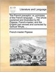 The French preceptor; or, principles of the French language. ... The whole explained and illustrated by Mr. Pigasse, French-master; and the English part revised and corrected by Samuel Whyte, ... - French-master Pigasse