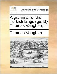 A grammar of the Turkish language. By Thomas Vaughan, . - Thomas Vaughan