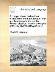 A compendious and rational institution of the Latin tongue, with a critical dissertation on the Roman classics, in a chronological order. By Thomas Bowles, D.D. - Thomas Bowles