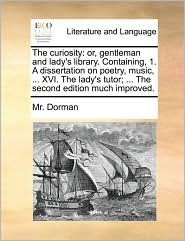 The curiosity: or, gentleman and lady's library. Containing, 1. A dissertation on poetry, music, . XVI. The lady's tutor; . The second edition much improved. - Mr. Dorman