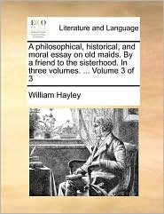 A philosophical, historical, and moral essay on old maids. By a friend to the sisterhood. In three volumes. ... Volume 3 of 3 - William Hayley