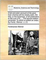 A full and plain account of the gout; from whence will be clearly seen, the folly, or the baseness, of all pretenders to the cure of it: ... The second edition corrected. To which is added an index. By Ferdo. Warner, L.L.D. - Ferdinando Warner