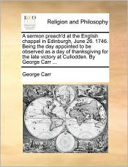 A sermon preach'd at the English chappel in Edinburgh, June 26. 1746. Being the day appointed to be observed as a day of thanksgiving for the late victory at Cullodden. By George Carr ... - George Carr