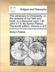 The witnesses to Christianity; or, the certainty of our faith and hope: in a discourse upon 1 St. John V.7,8. By Symon Patrick, . The fourth edition. Volume 2 of 2 - Simon Patrick