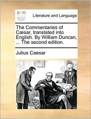 The Commentaries of C sar, translated into English. By William Duncan, ... The second edition. - Julius Caesar