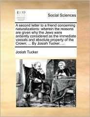 A second letter to a friend concerning naturalizations: wherein the reasons are given why the Jews were antiently considered as the immediate vassals and absolute property of the Crown; ... By Josiah Tucker, ... - Josiah Tucker