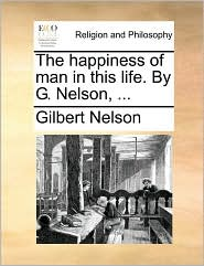 The happiness of man in this life. By G. Nelson, ...