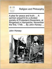 A plea for peace and truth: ... A sermon preach'd to a divided society of Protestant-Dissenters, at Ringwood in Hampshire, November the first, 1748. ... By John Horsey ...