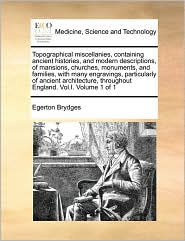 Topographical miscellanies, containing ancient histories, and modern descriptions, of mansions, churches, monuments, and families, with many engravings, particularly of ancient architecture, throughout England. Vol.I. Volume 1 of 1 - Egerton Brydges