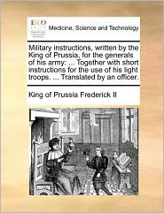 Military instructions, written by the King of Prussia, for the generals of his army: ... Together with short instructions for the use of his light troops. ... Translated by an officer.