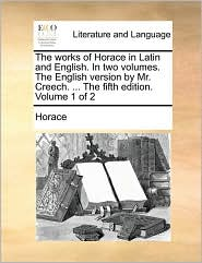 The works of Horace in Latin and English. In two volumes. The English version by Mr. Creech. ... The fifth edition. Volume 1 of 2 - Horace