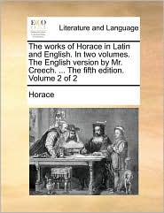 The works of Horace in Latin and English. In two volumes. The English version by Mr. Creech. ... The fifth edition. Volume 2 of 2 - Horace