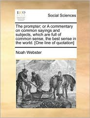 The Prompter: Or a Commentary on Common Sayings and Subjects, Which are Full of Common Sense, the Best Sense in the World [One line of quotation] - Noah Webster