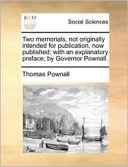 Two memorials, not originally intended for publication, now published; with an explanatory preface; by Governor Pownall. - Thomas Pownall