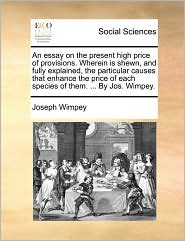 An essay on the present high price of provisions. Wherein is shewn, and fully explained, the particular causes that enhance the price of each species of them. ... By Jos. Wimpey. - Joseph Wimpey