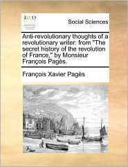 Anti-Revolutionary Thoughts of a Revolutionary Writer: From the Secret History of the Revolution of France, by Monsieur Franois Pags. - Francois Xavier Pages