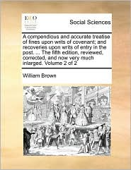 A compendious and accurate treatise of fines upon writs of covenant; and recoveries upon writs of entry in the post. ... The fifth edition, reviewed, corrected, and now very much inlarged. Volume 2 of 2 - William Brown