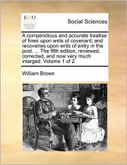 A compendious and accurate treatise of fines upon writs of covenant; and recoveries upon writs of entry in the post. ... The fifth edition, reviewed, corrected, and now very much inlarged. Volume 1 of 2 - William Brown