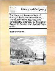 The history of the revolutions of Portugal. By M. l'Abb de Vertot, . The fourth edition. Revised, and considerably enlarged, by the author. Done into English from the last Paris edition. - abb de Vertot