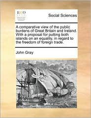 A comparative view of the public burdens of Great Britain and Ireland. With a proposal for putting both islands on an equality, in regard to the freedom of foreign trade. - John Gray