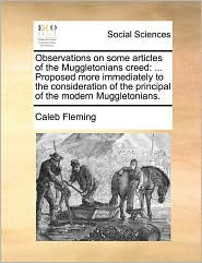Observations on some articles of the Muggletonians creed: ... Proposed more immediately to the consideration of the principal of the modern Muggletonians. - Caleb Fleming