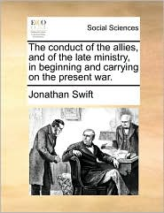 The conduct of the allies, and of the late ministry, in beginning and carrying on the present war. - Jonathan Swift