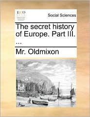 The secret history of Europe. Part III. ... - Mr. Oldmixon